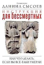 Инструкция для бессмертных. Священник Даниил Сысоев